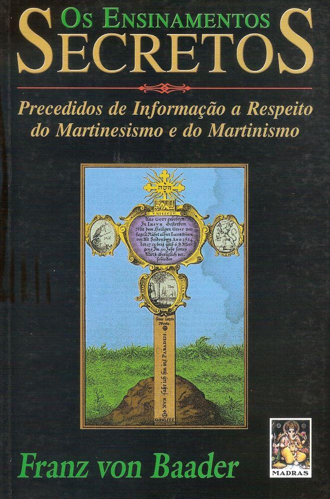 Os Ensinamentos Secretos - precedidos de informação a respeito do Martinesismo e do Martinismo